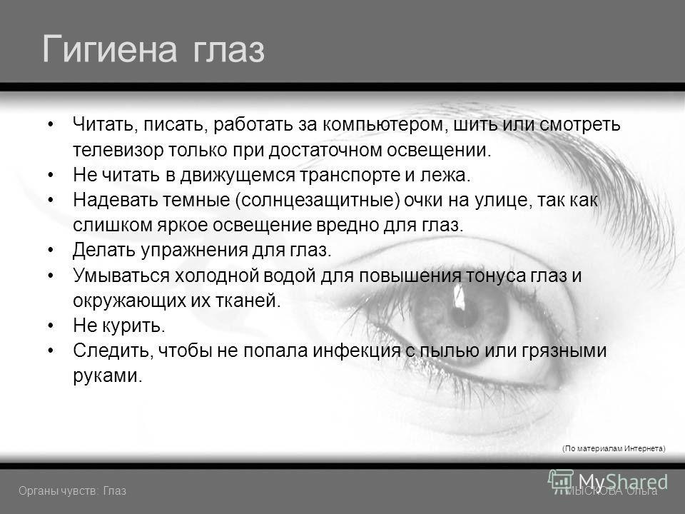 Гигиена глаз (По материалам Интернета) Читать, писать, работать за компьютером, шить или смотреть телевизор только при достаточном освещении. Не читать в движущемся транспорте и лежа. Надевать темные (солнцезащитные) очки на улице, так как слишком яр