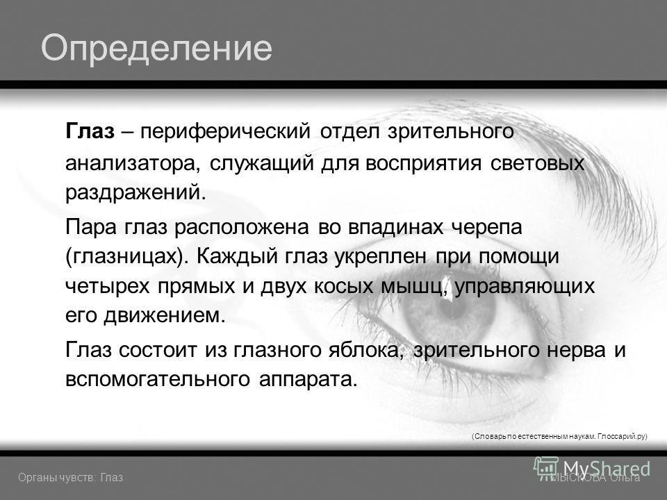 Определение Глаз – периферический отдел зрительного анализатора, служащий для восприятия световых раздражений. Пара глаз расположена во впадинах черепа (глазницах). Каждый глаз укреплен при помощи четырех прямых и двух косых мышц, управляющих его дви