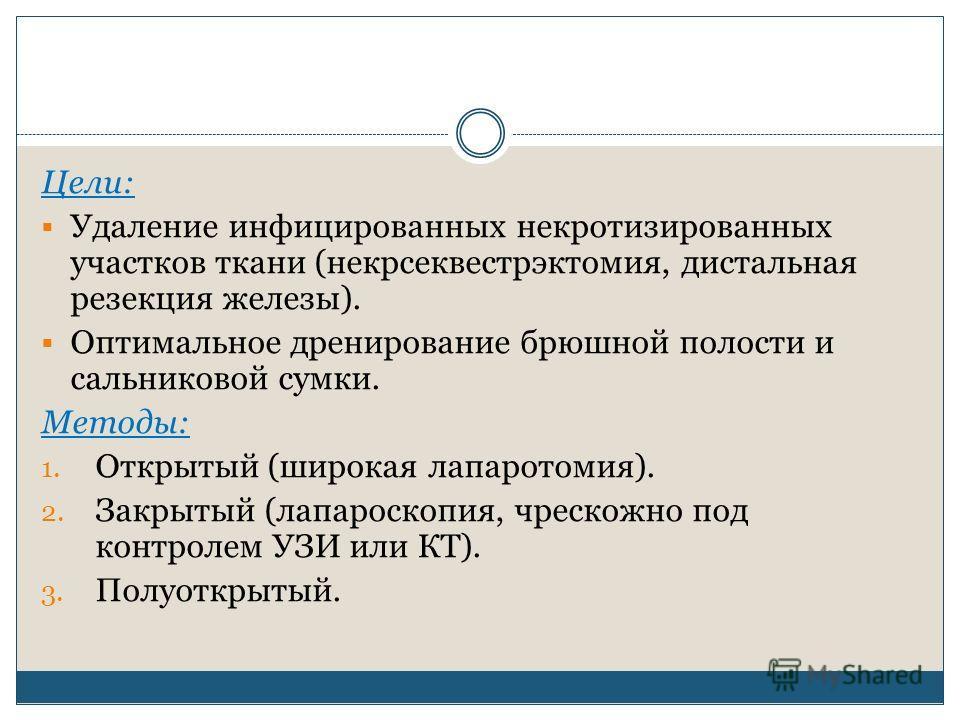 Цели: Удаление инфицированных некротизированных участков ткани (некрсеквестрэктомия, дистальная резекция железы). Оптимальное дренирование брюшной полости и сальниковой сумки. Методы: 1. Открытый (широкая лапаротомия). 2. Закрытый (лапароскопия, чрес