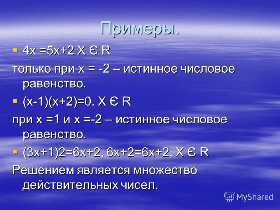 Примеры. 4х =5х+2 Х Є R 4х =5х+2 Х Є R только при х = -2 – истинное числовое равенство. (х-1)(х+2)=0. Х Є R (х-1)(х+2)=0. Х Є R при х =1 и х =-2 – истинное числовое равенство. (3х+1)2=6х+2, 6х+2=6х+2, Х Є R (3х+1)2=6х+2, 6х+2=6х+2, Х Є R Решением явл