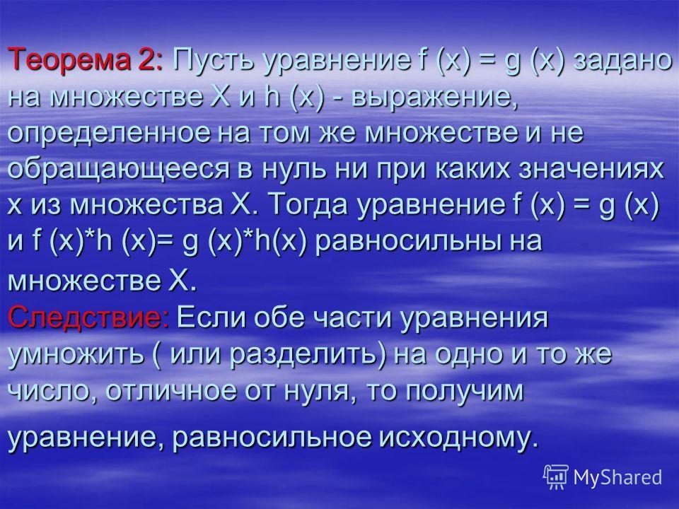 Теорема 2: Пусть уравнение f (x) = g (x) задано на множестве Х и h (x) - выражение, определенное на том же множестве и не обращающееся в нуль ни при каких значениях х из множества Х. Тогда уравнение f (x) = g (x) и f (x)*h (x)= g (x)*h(х) равносильны