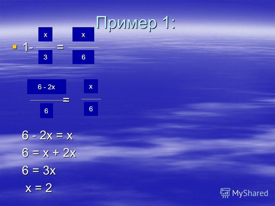 Пример 1: 1- = 1- = = 6 - 2х = х 6 - 2х = х 6 = х + 2х 6 = х + 2х 6 = 3х 6 = 3х х = 2 х = 2 х 3 6 - 2х 6 х 6 х 6