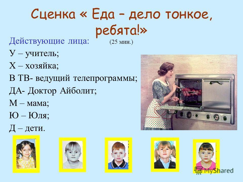 Сценка « Еда – дело тонкое, ребята!» (25 мин.) Действующие лица: У – учитель; Х – хозяйка; В ТВ- ведущий телепрограммы; ДА- Доктор Айболит; М – мама; Ю – Юля; Д – дети.