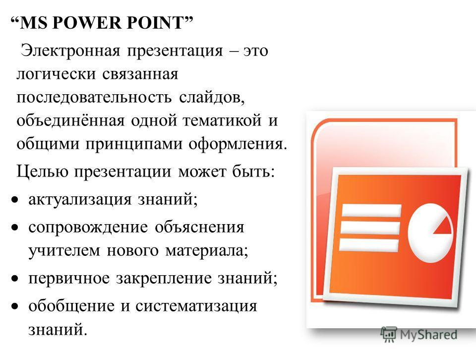 MS POWER POINT Электронная презентация – это логически связанная последовательность слайдов, объединённая одной тематикой и общими принципами оформления. Целью презентации может быть: актуализация знаний; сопровождение объяснения учителем нового мате