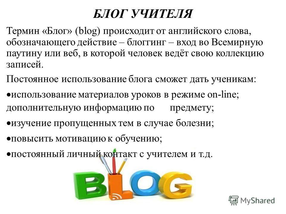 БЛОГ УЧИТЕЛЯ Термин «Блог» (blog) происходит от английского слова, обозначающего действие – блоггинг – вход во Всемирную паутину или веб, в которой человек ведёт свою коллекцию записей. Постоянное использование блога сможет дать ученикам: использован