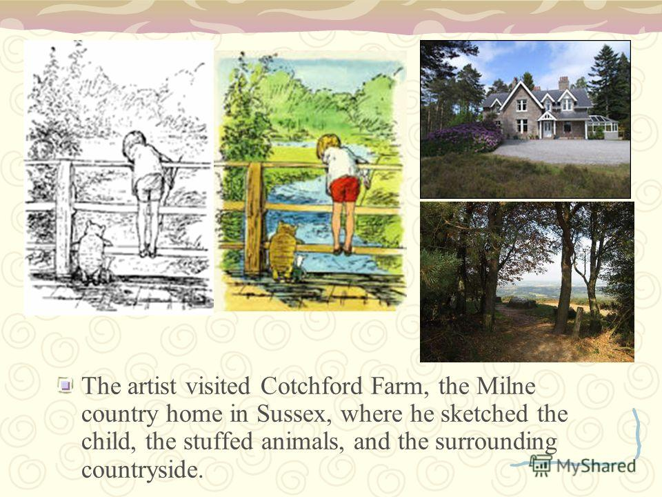 The artist visited Cotchford Farm, the Milne country home in Sussex, where he sketched the child, the stuffed animals, and the surrounding countryside.