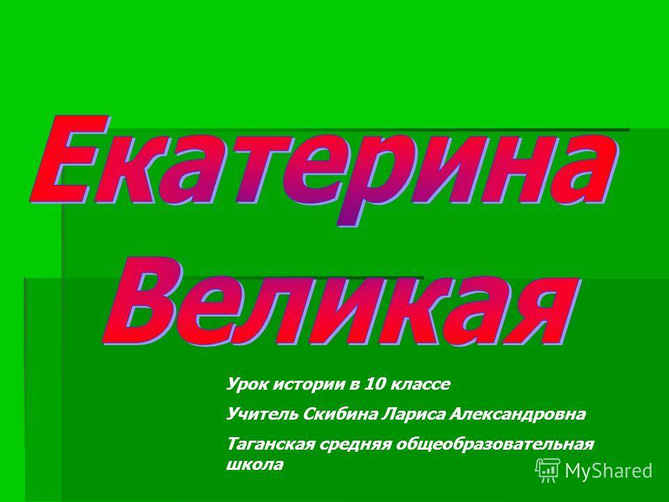 Урок истории в 10 классе Учитель Скибина Лариса Александровна Таганская средняя общеобразовательная школа