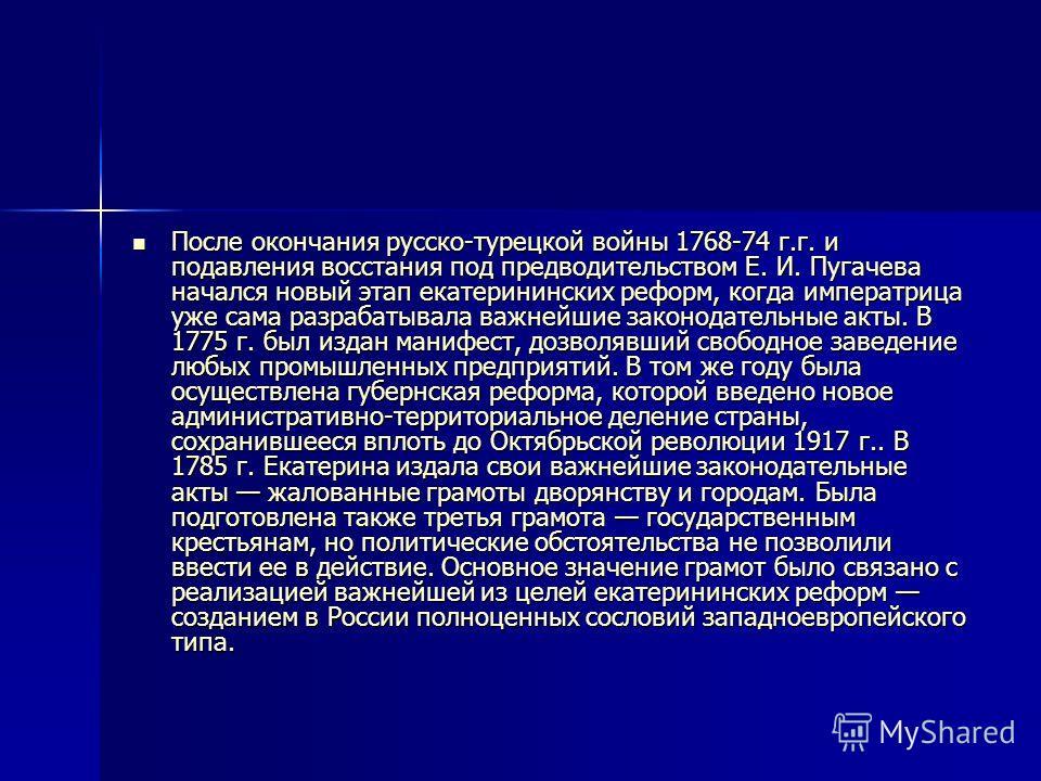 После окончания русско-турецкой войны 1768-74 г.г. и подавления восстания под предводительством Е. И. Пугачева начался новый этап екатерининских реформ, когда императрица уже сама разрабатывала важнейшие законодательные акты. В 1775 г. был издан мани