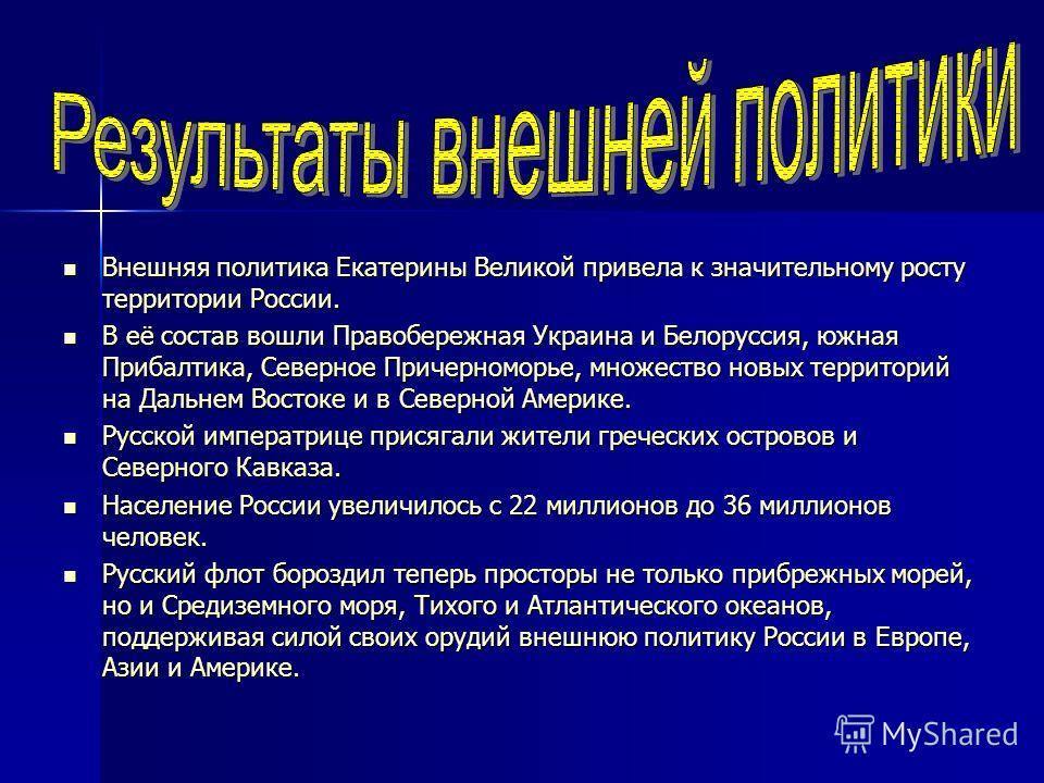 Внешняя политика Екатерины Великой привела к значительному росту территории России. Внешняя политика Екатерины Великой привела к значительному росту территории России. В её состав вошли Правобережная Украина и Белоруссия, южная Прибалтика, Северное П