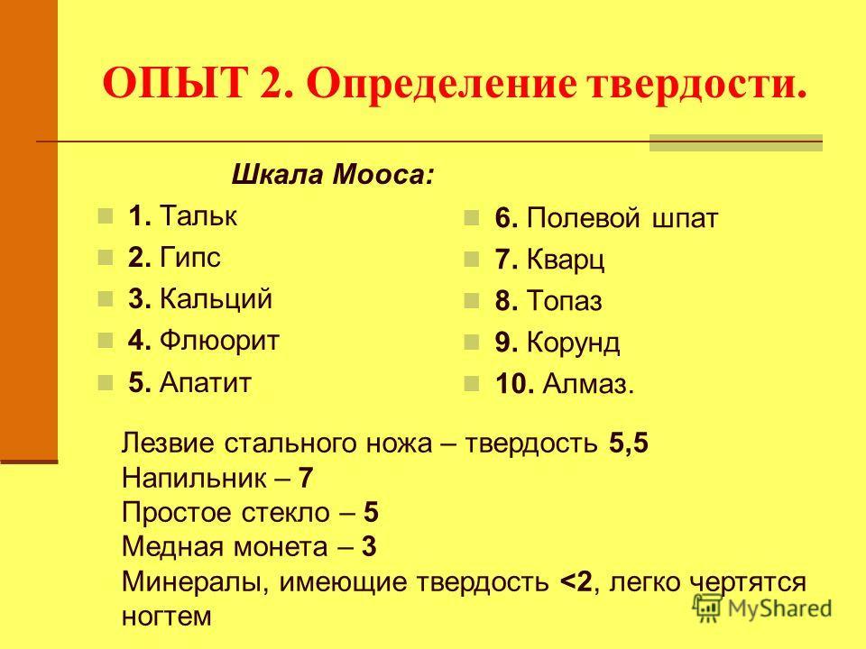 ОПЫТ 2. Определение твердости. Шкала Мооса: 1. Тальк 2. Гипс 3. Кальций 4. Флюорит 5. Апатит 6. Полевой шпат 7. Кварц 8. Топаз 9. Корунд 10. Алмаз. Лезвие стального ножа – твердость 5,5 Напильник – 7 Простое стекло – 5 Медная монета – 3 Минералы, име