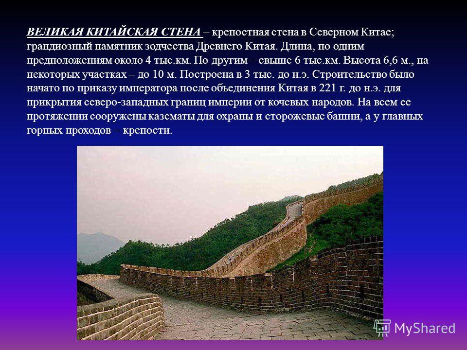 ВЕЛИКАЯ КИТАЙСКАЯ СТЕНА – крепостная стена в Северном Китае; грандиозный памятник зодчества Древнего Китая. Длина, по одним предположениям около 4 тыс.км. По другим – свыше 6 тыс.км. Высота 6,6 м., на некоторых участках – до 10 м. Построена в 3 тыс.