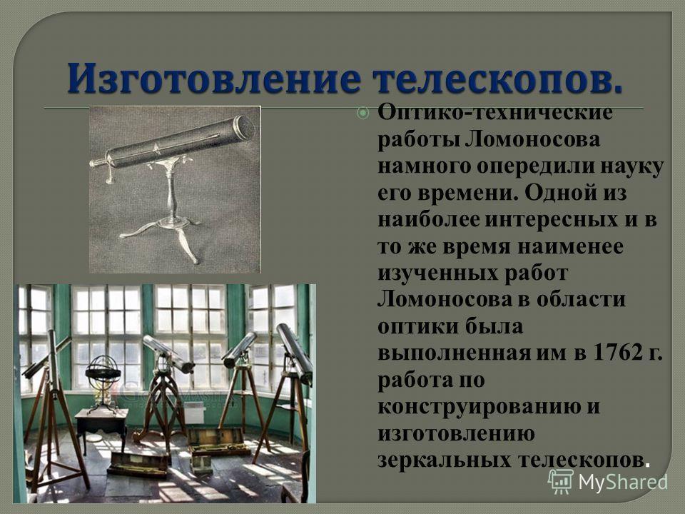 Оптико-технические работы Ломоносова намного опередили науку его времени. Одной из наиболее интересных и в то же время наименее изученных работ Ломоносова в области оптики была выполненная им в 1762 г. работа по конструированию и изготовлению зеркаль