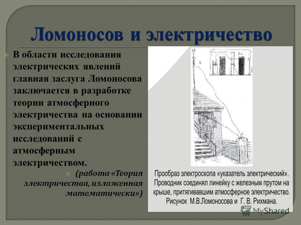 В области исследования электрических явлений главная заслуга Ломоносова заключается в разработке теории атмосферного электричества на основании экспериментальных исследований с атмосферным электричеством. ( работа « Теория электричества, изложенная м