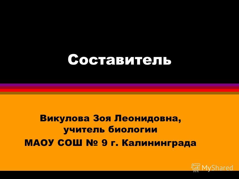 Составитель Викулова Зоя Леонидовна, учитель биологии МАОУ СОШ 9 г. Калининграда