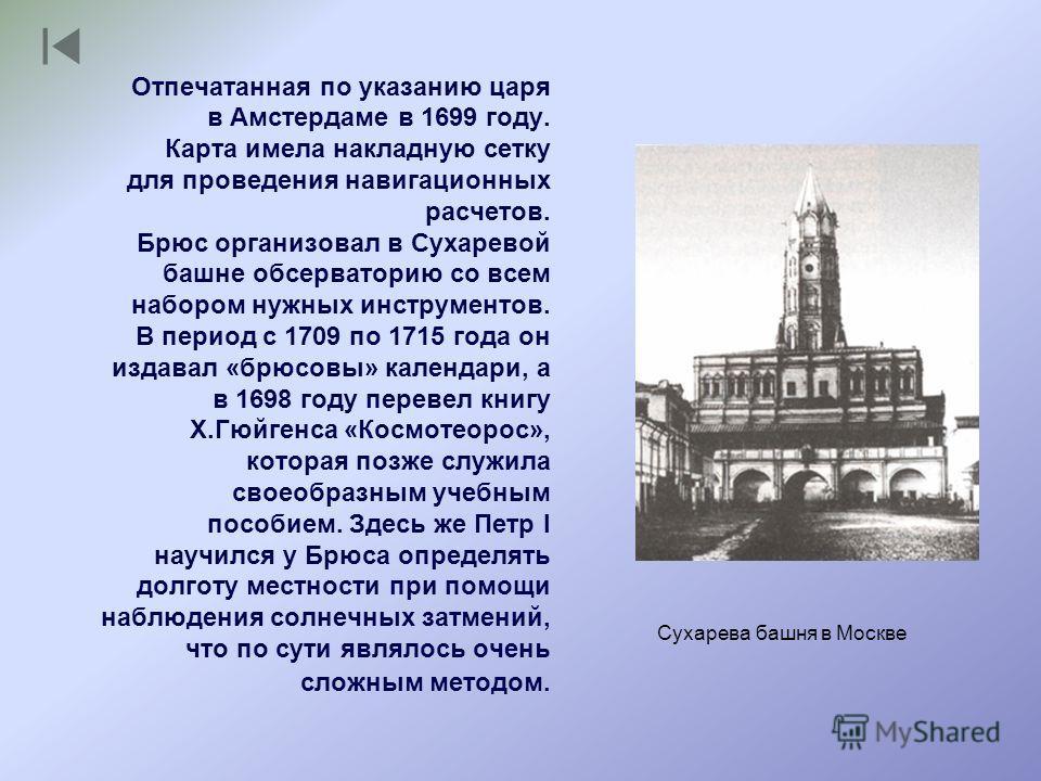 Сухарева башня в Москве Отпечатанная по указанию царя в Амстердаме в 1699 году. Карта имела накладную сетку для проведения навигационных расчетов. Брюс организовал в Сухаревой башне обсерваторию со всем набором нужных инструментов. В период с 1709 по