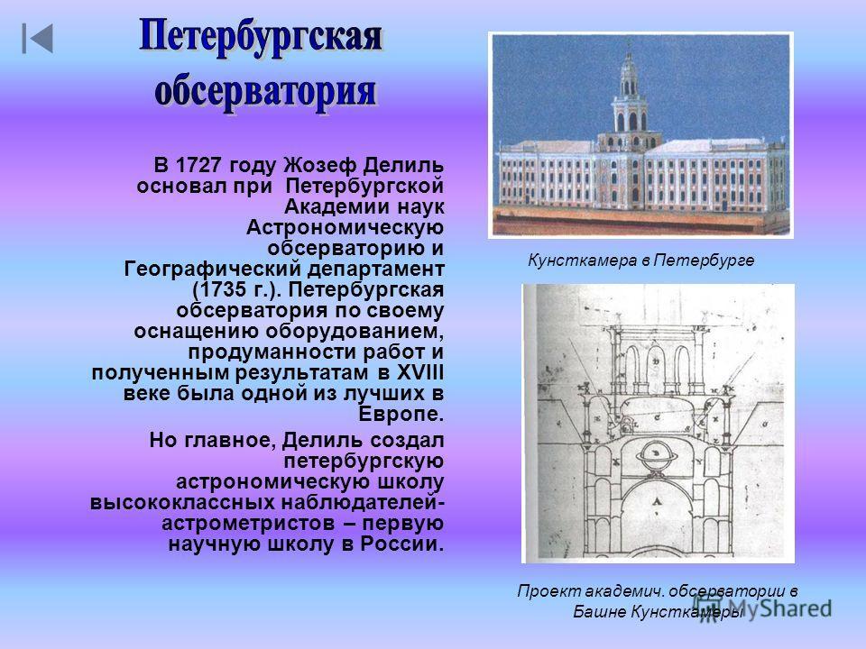 Кунсткамера в Петербурге В 1727 году Жозеф Делиль основал при Петербургской Академии наук Астрономическую обсерваторию и Географический департамент (1735 г.). Петербургская обсерватория по своему оснащению оборудованием, продуманности работ и получен