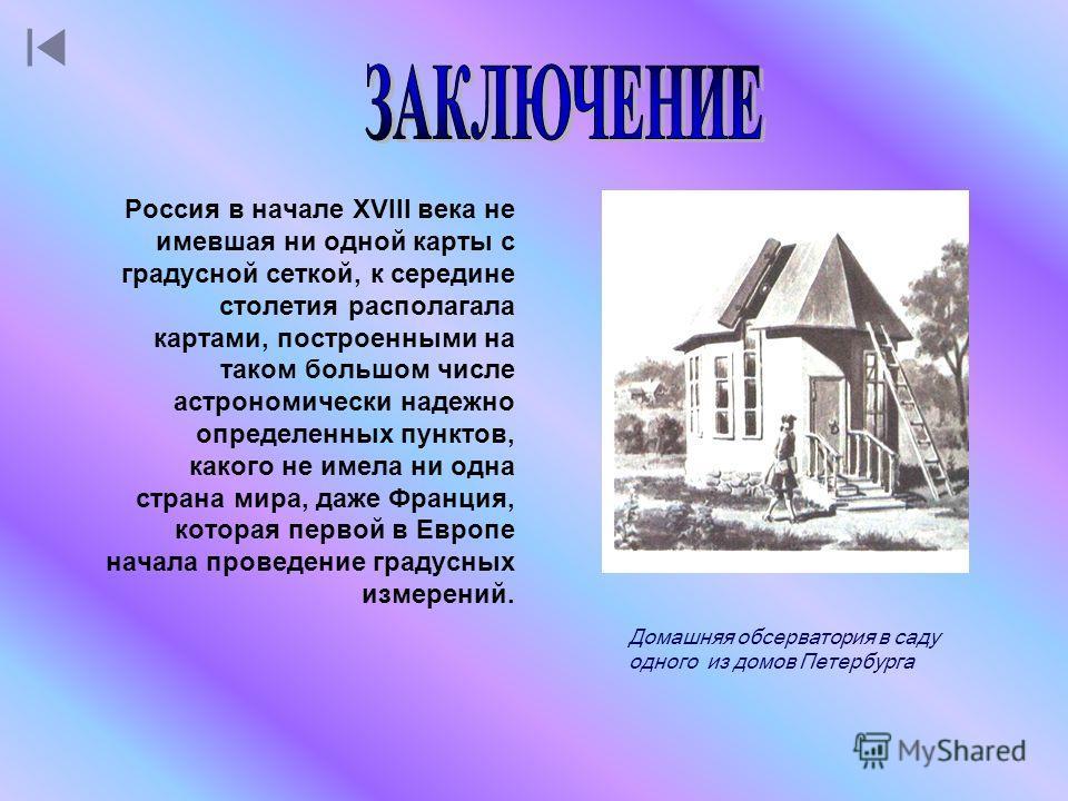 Россия в начале XVIII века не имевшая ни одной карты с градусной сеткой, к середине столетия располагала картами, построенными на таком большом числе астрономически надежно определенных пунктов, какого не имела ни одна страна мира, даже Франция, кото