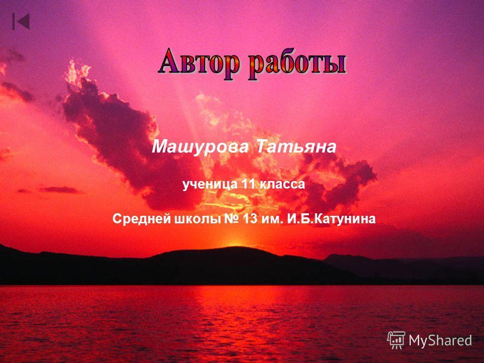 Машурова Татьяна ученица 11 класса Средней школы 13 им. И.Б.Катунина