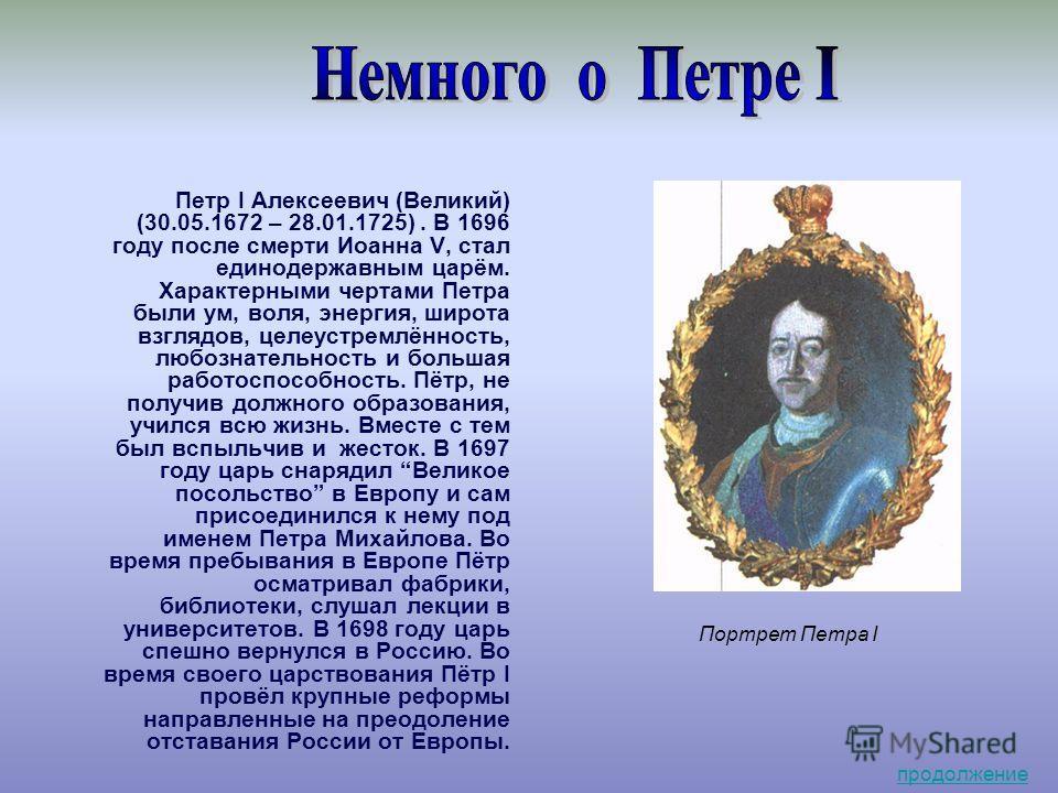 Портрет Петра I Петр I Алексеевич (Великий) (30.05.1672 – 28.01.1725). В 1696 году после смерти Иоанна V, стал единодержавным царём. Характерными чертами Петра были ум, воля, энергия, широта взглядов, целеустремлённость, любознательность и большая ра