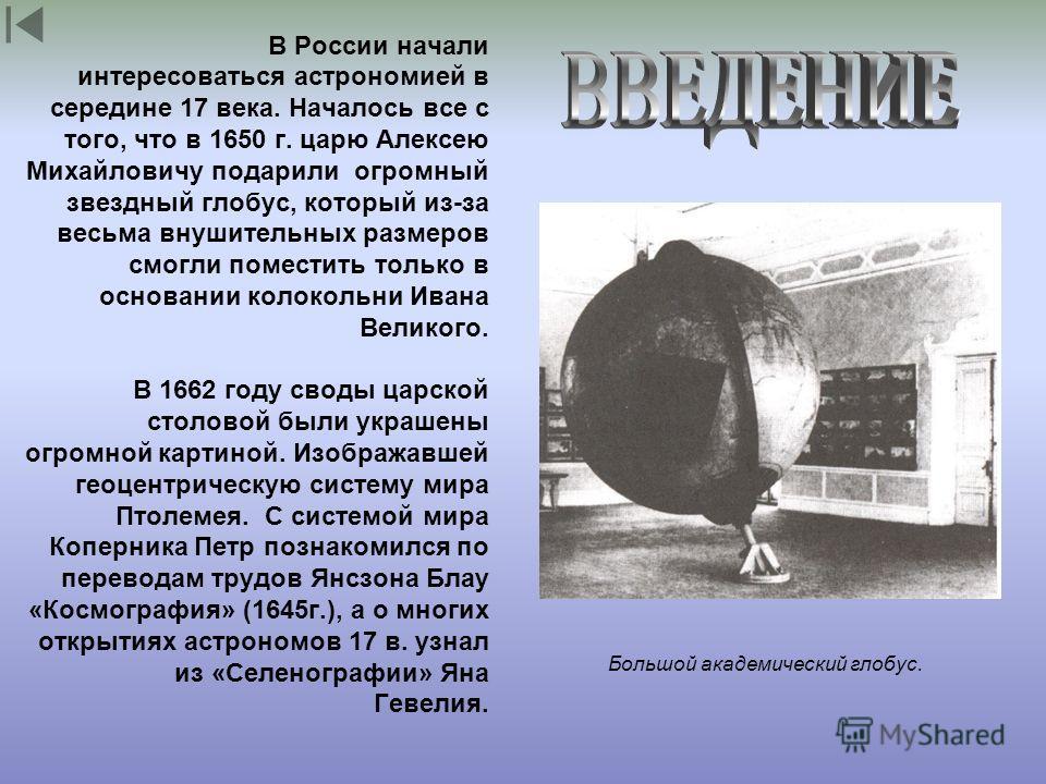 Большой академический глобус. В России начали интересоваться астрономией в середине 17 века. Началось все с того, что в 1650 г. царю Алексею Михайловичу подарили огромный звездный глобус, который из-за весьма внушительных размеров смогли поместить то