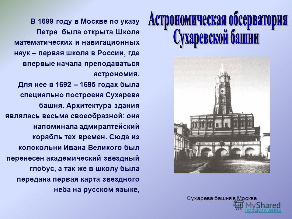 Сухарева башня в Москве В 1699 году в Москве по указу Петра была открыта Школа математических и навигационных наук – первая школа в России, где впервые начала преподаваться астрономия. Для нее в 1692 – 1695 годах была специально построена Сухарева ба