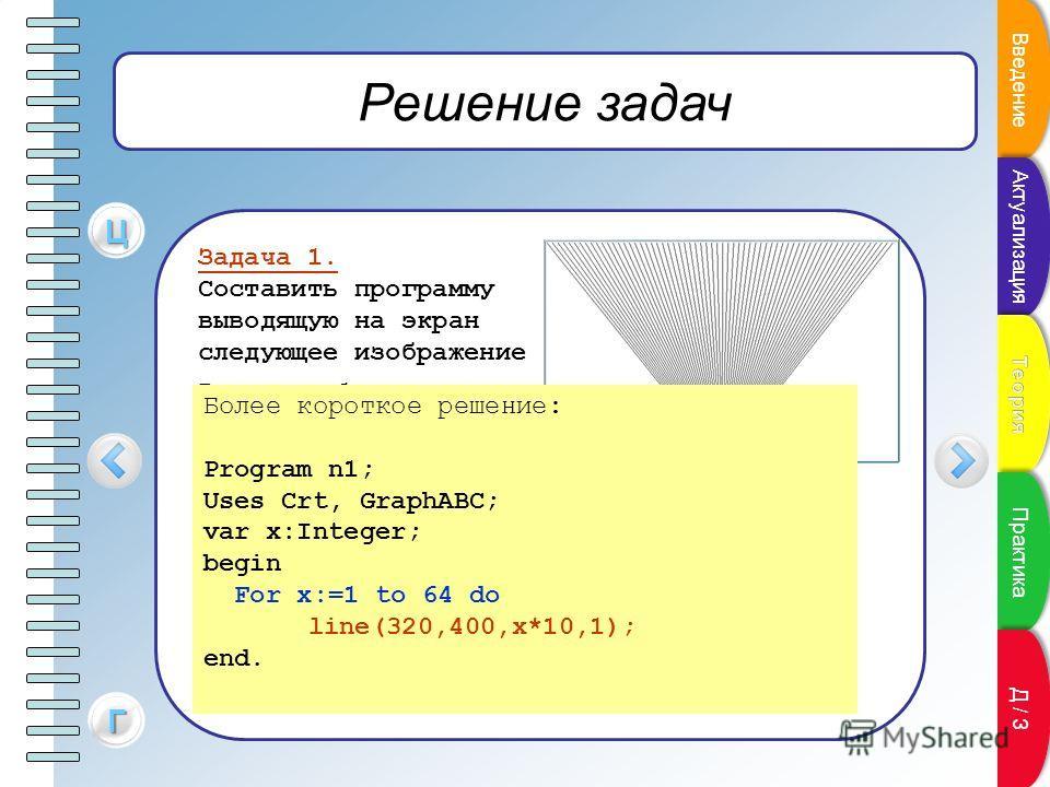 Решение задач Задача 1. Составить программу выводящую на экран следующее изображение Program n1; Uses Crt, GraphABC; var x,i:Integer; begin x:=1; For i:=1 to 64 do begin line(320,400,x,1); x:=x+10; end; end. ЦЦЦЦ ГГГГ Более короткое решение: Program