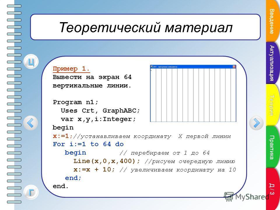 Теоретический материал Пример 1. Вывести на экран 64 вертикальные линии. Program n1; Uses Crt, GraphABC; var x,y,i:Integer; begin x:=1 ;//устанавливаем координату Х первой линии For i:=1 to 64 do begin // перебираем от 1 до 64 Line(x,0,x,400); //рису