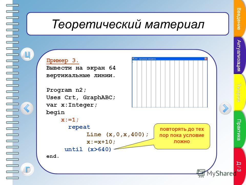 Теоретический материал Пример 3. Вывести на экран 64 вертикальные линии. Program n2; Uses Crt, GraphABC; var x:Integer; begin x:=1; repeat Line (x,0,x,400); x:=x+10; until (x>640) end. ЦЦЦЦ повторять до тех пор пока условие ложно ГГГГ Пункт плана Вве