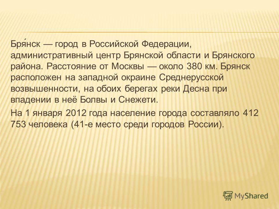 Бря́нск город в Российской Федерации, административный центр Брянской области и Брянского района. Расстояние от Москвы около 380 км. Брянск расположен на западной окраине Среднерусской возвышенности, на обоих берегах реки Десна при впадении в неё Бол