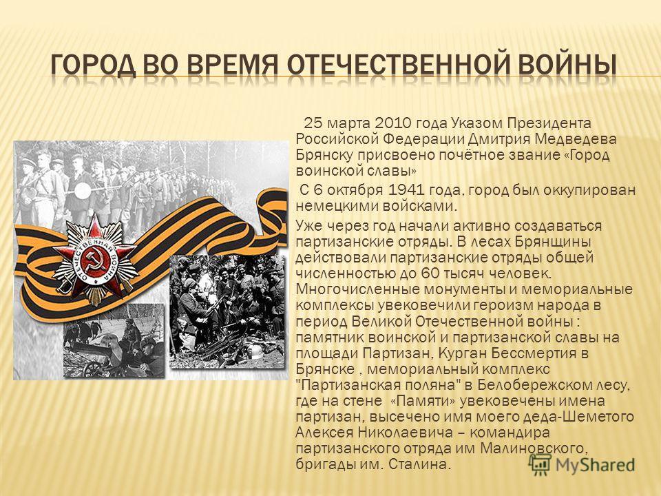 25 марта 2010 года Указом Президента Российской Федерации Дмитрия Медведева Брянску присвоено почётное звание «Город воинской славы» С 6 октября 1941 года, город был оккупирован немецкими войсками. Уже через год начали активно создаваться партизански