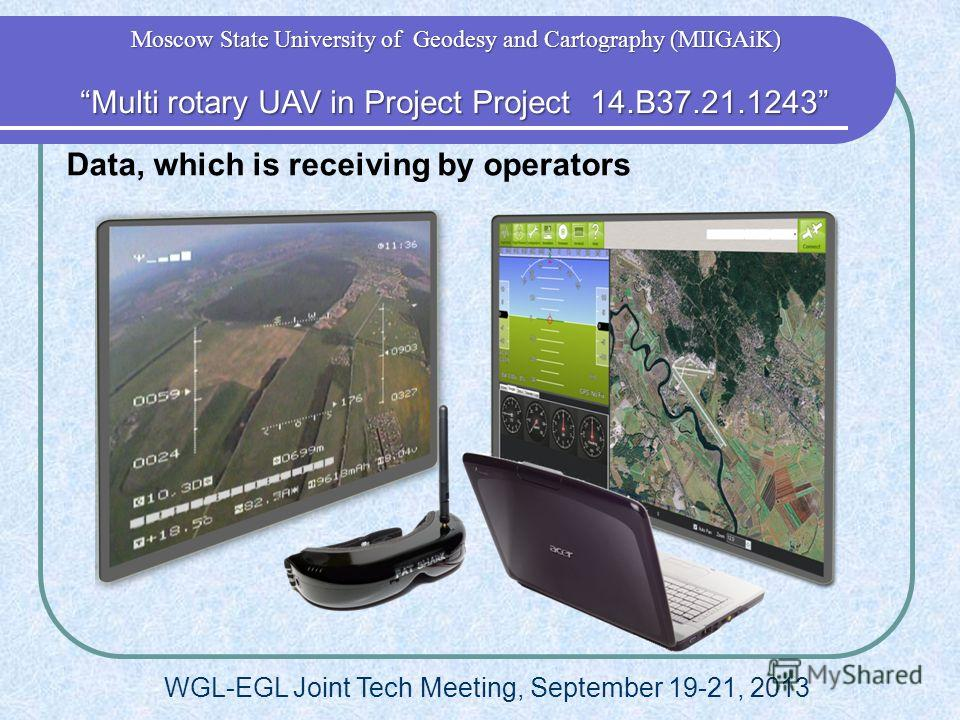 Data, which is receiving by operators Multi rotary UAV in Project Project 14.B37.21.1243 Multi rotary UAV in Project Project 14.B37.21.1243 Moscow State University of Geodesy and Cartography (MIIGAiK) WGL-EGL Joint Tech Meeting, September 19-21, 2013