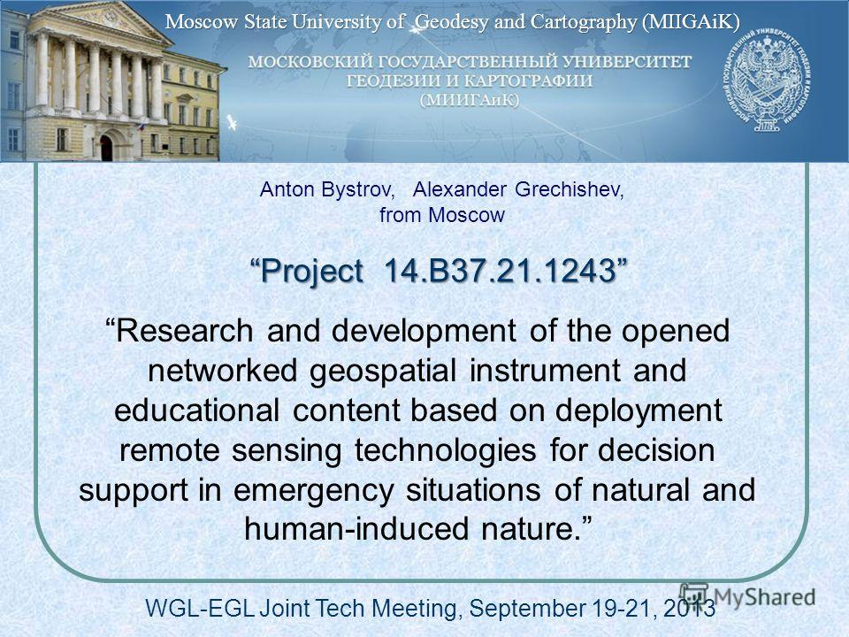 Project 14.B37.21.1243 Project 14.B37.21.1243 WGL-EGL Joint Tech Meeting, September 19-21, 2013 Research and development of the opened networked geospatial instrument and educational content based on deployment remote sensing technologies for decisio