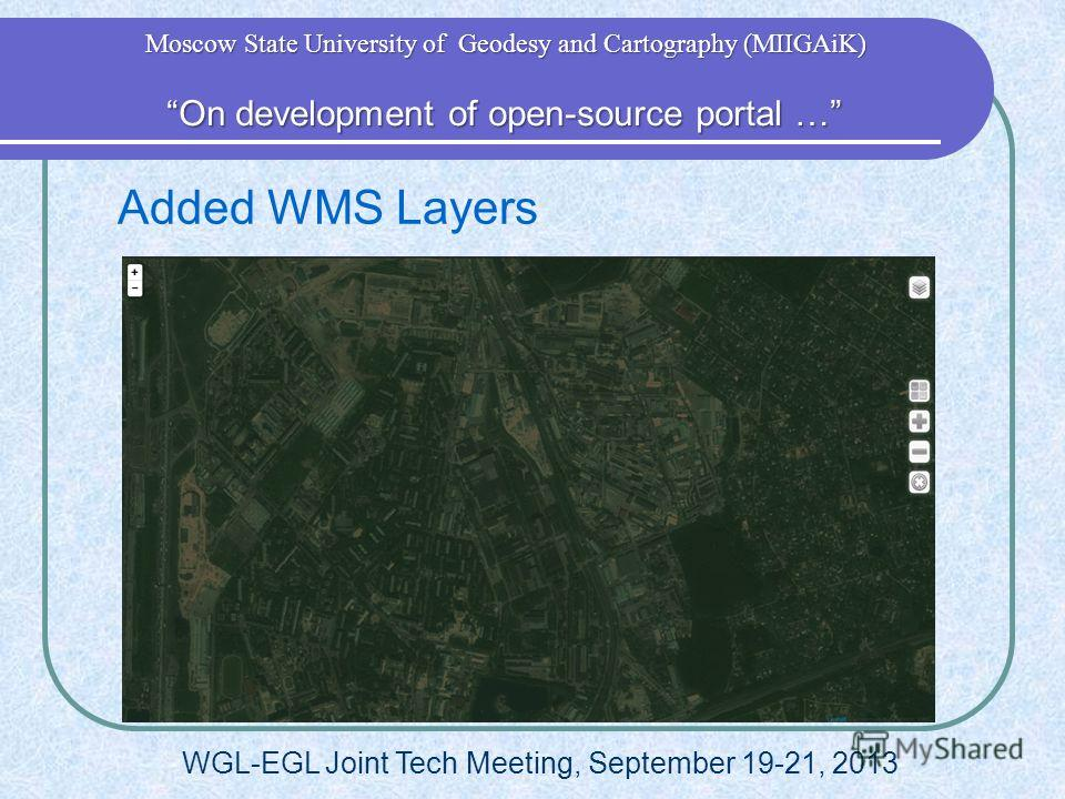 Added WMS Layers WGL-EGL Joint Tech Meeting, September 19-21, 2013 On development of open-source portal … On development of open-source portal … Moscow State University of Geodesy and Cartography (MIIGAiK)
