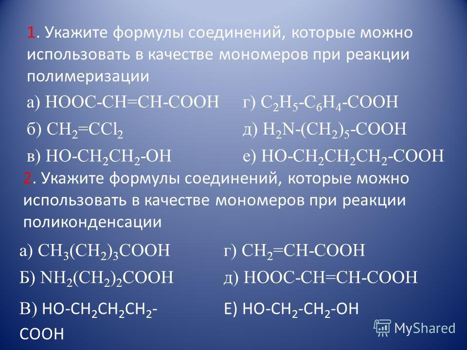 а) HOOC-CH=CH-COOH г) C 2 H 5 -C 6 H 4 -COOH б) CH 2 =CCl 2 д) H 2 N-(CH 2 ) 5 -COOH в) HO-CH 2 CH 2 -OHе) HO-CH 2 CH 2 CH 2 -COOH а) CH 3 (CH 2 ) 3 COOH г) CH 2 =CH-COOH Б) NH 2 (CH 2 ) 2 COOH В) HO-CH 2 CH 2 CH 2 - COOH д) HOOC-CH=CH-COOH Е) НО-СН