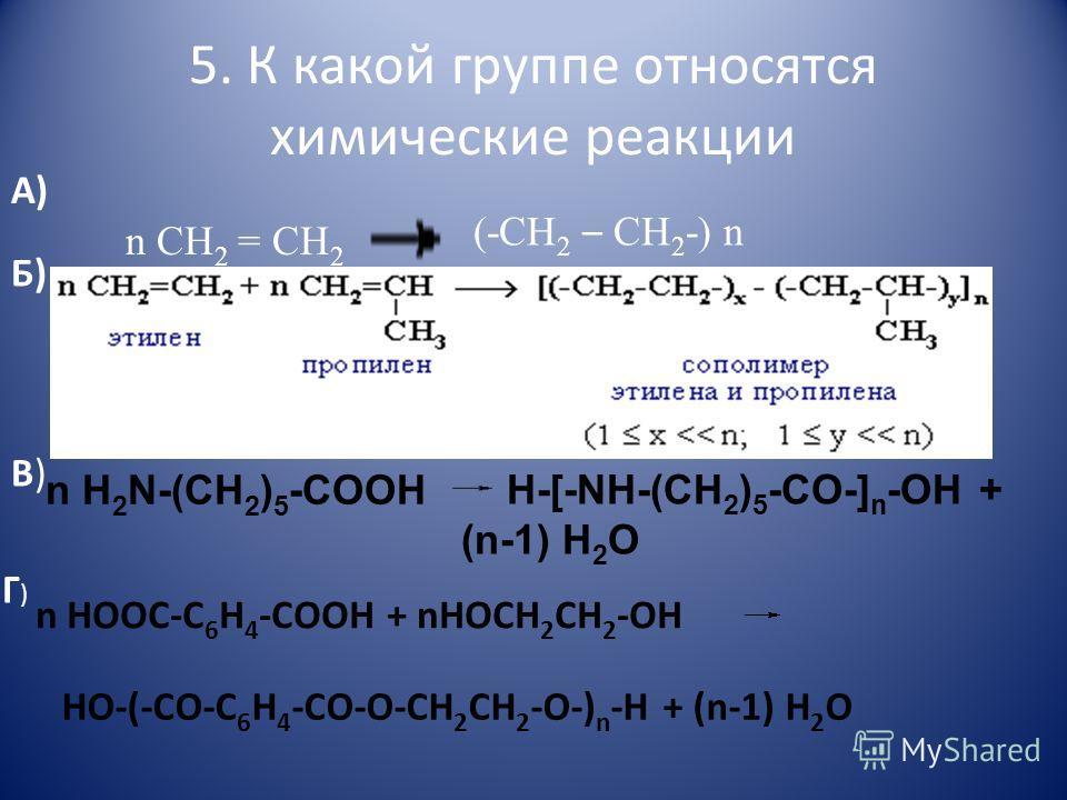 5. К какой группе относятся химические реакции А) n CH 2 = CH 2 (-CH 2 – CH 2 -) n Б) В)В) n H 2 N-(CH 2 ) 5 -COOН H-[-NH-(CH 2 ) 5 -CO-] n -OH + (n-1) H 2 O Г)Г) n HOOC-C 6 H 4 -COOH + nHOCH 2 CH 2 -OH HO-(-CO-C 6 H 4 -CO-O-CH 2 CH 2 -O-) n -H + (n-