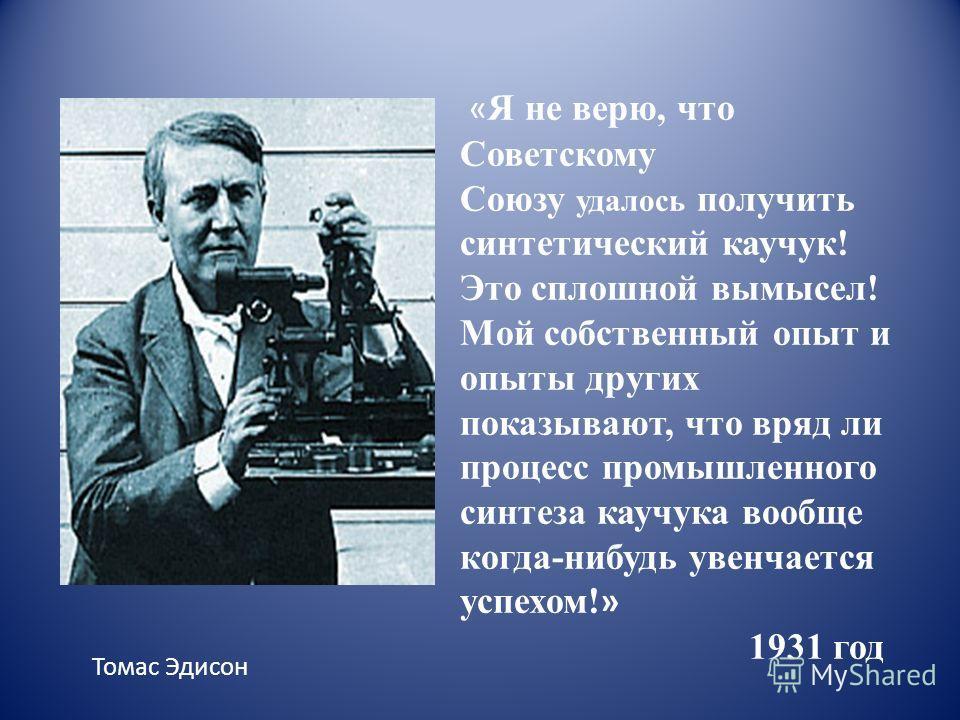 « Я не верю, что Советскому Союзу удалось получить синтетический каучук! Это сплошной вымысел! Мой собственный опыт и опыты других показывают, что вряд ли процесс промышленного синтеза каучука вообще когда-нибудь увенчается успехом! » 1931 год Томас