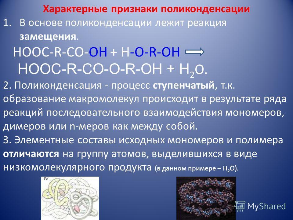 Характерные признаки поликонденсации 1.В основе поликонденсации лежит реакция замещения. НOOC-R-CO-OH + H-O-R-OH HOOC-R-CO-O-R-OH + H 2 O. 2. Поликонденсация - процесс ступенчатый, т.к. образование макромолекул происходит в результате ряда реакций по