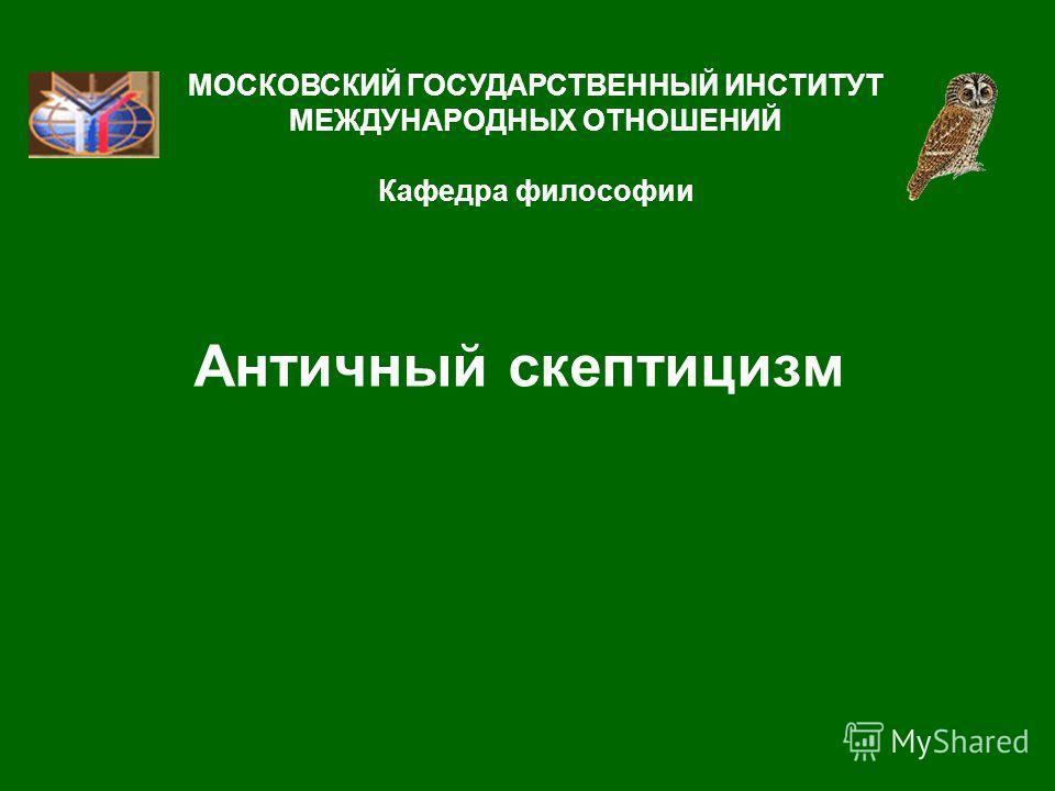 Античный скептицизм МОСКОВСКИЙ ГОСУДАРСТВЕННЫЙ ИНСТИТУТ МЕЖДУНАРОДНЫХ ОТНОШЕНИЙ Кафедра философии