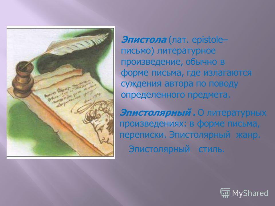 Эпистола (лат. epistole– письмо) литературное произведение, обычно в форме письма, где излагаются суждения автора по поводу определенного предмета. Эпистолярный. О литературных произведениях: в форме письма, переписки. Эпистолярный жанр. Эпистолярный