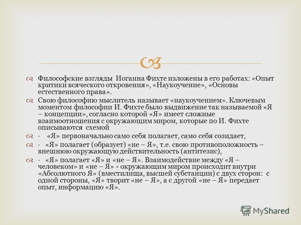 Философские взгляды Иоганна Фихте изложены в его работах: «Опыт критики всяческого откровения», «Наукоучение», «Основы естественного права». Свою философию мыслитель называет «наукоучением». Ключевым моментом философии И. Фихте было выдвижение так н