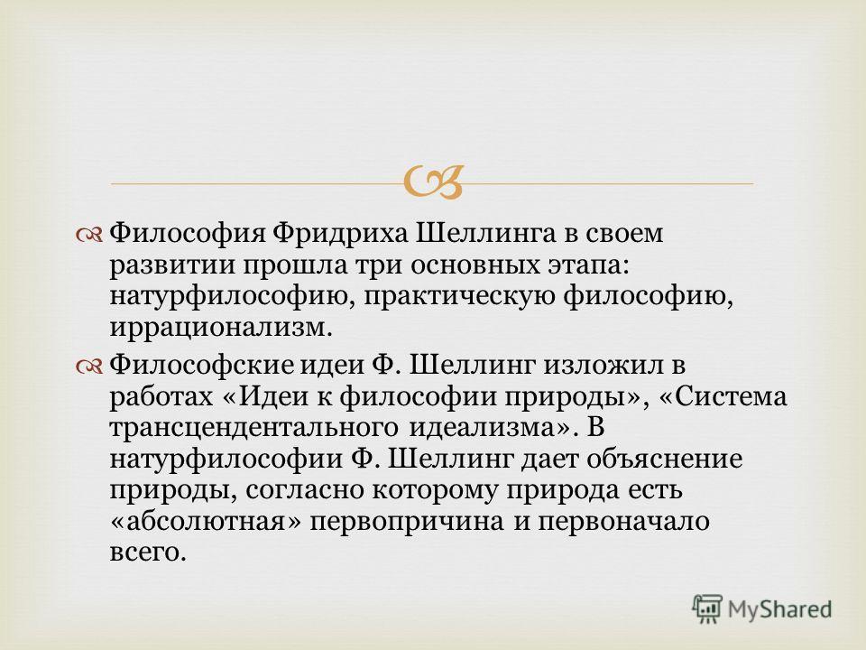 Философия Фридриха Шеллинга в своем развитии прошла три основных этапа: натурфилософию, практическую философию, иррационализм. Философские идеи Ф. Шеллинг изложил в работах «Идеи к философии природы», «Система трансцендентального идеализма». В натур