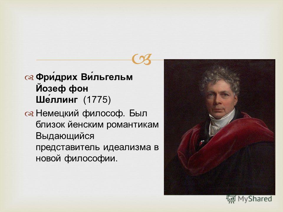 Фри́дрих Ви́льгельм Йозеф фон Ше́ллинг (1775) Немецкий философ. Был близок йенским романтикам Выдающийся представитель идеализма в новой философии.
