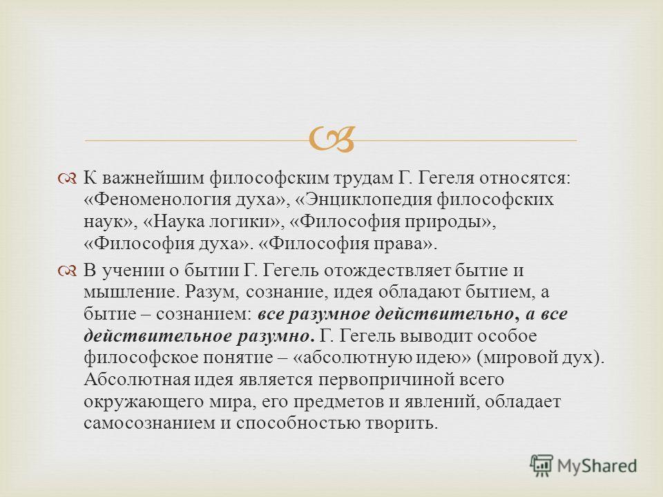 К важнейшим философским трудам Г. Гегеля относятся : « Феноменология духа », « Энциклопедия философских наук », « Наука логики », « Философия природы », « Философия духа ». « Философия права ». В учении о бытии Г. Гегель отождествляет бытие и мышлени