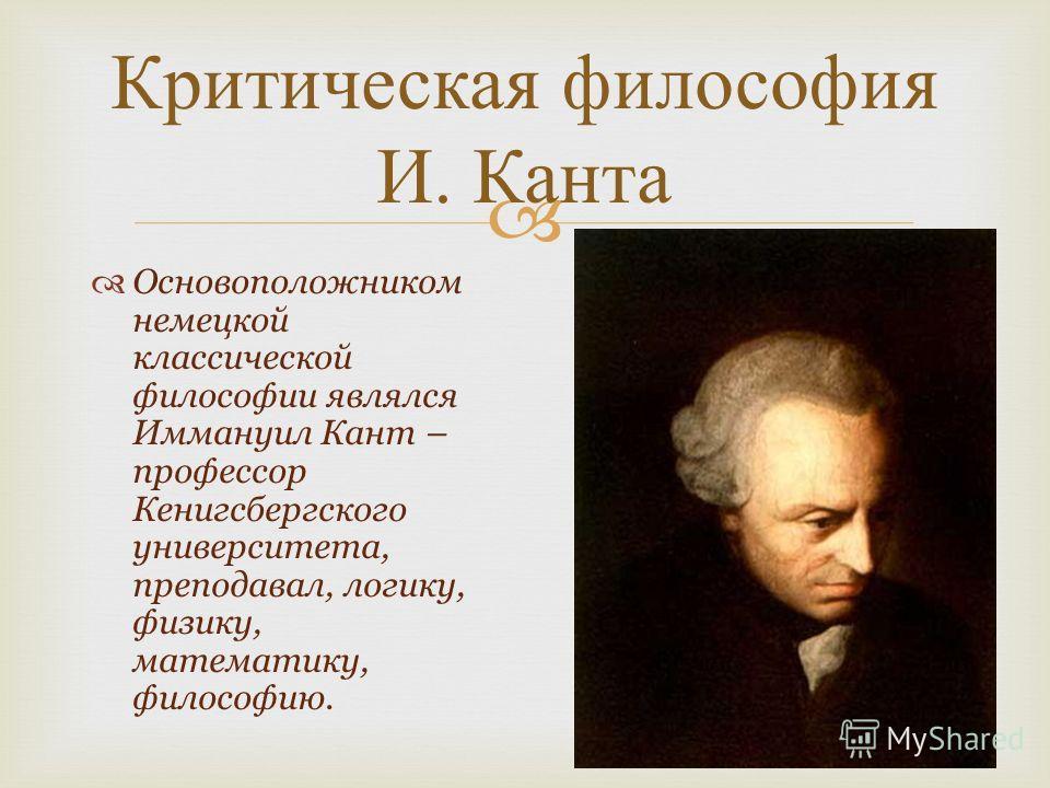 Основоположником немецкой классической философии являлся Иммануил Кант – профессор Кенигсбергского университета, преподавал, логику, физику, математику, философию. Критическая философия И. Канта