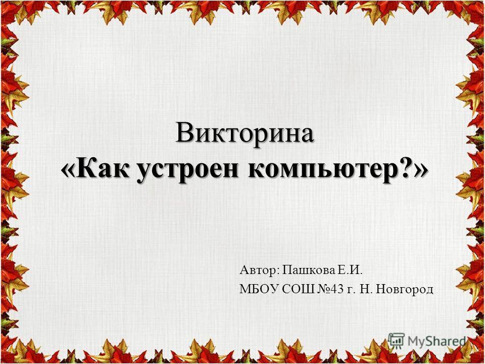 Викторина «Как устроен компьютер?» Автор: Пашкова Е.И. МБОУ СОШ 43 г. Н. Новгород