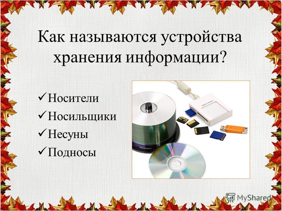 Как называются устройства хранения информации? Носители Носильщики Несуны Подносы