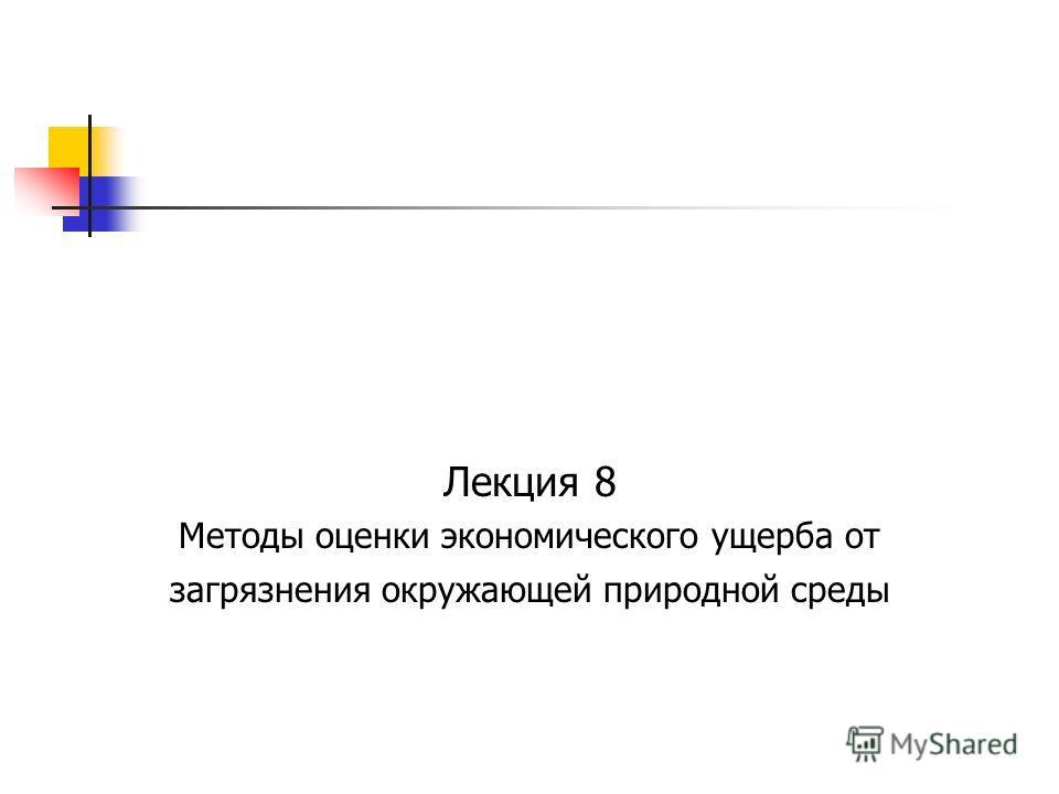 Лекция 8 Методы оценки экономического ущерба от загрязнения окружающей природной среды