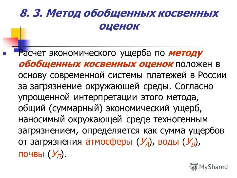 Расчет экономического ущерба по методу обобщенных косвенных оценок положен в основу современной системы платежей в России за загрязнение окружающей среды. Согласно упрощенной интерпретации этого метода, общий (суммарный) экономический ущерб, наносимы