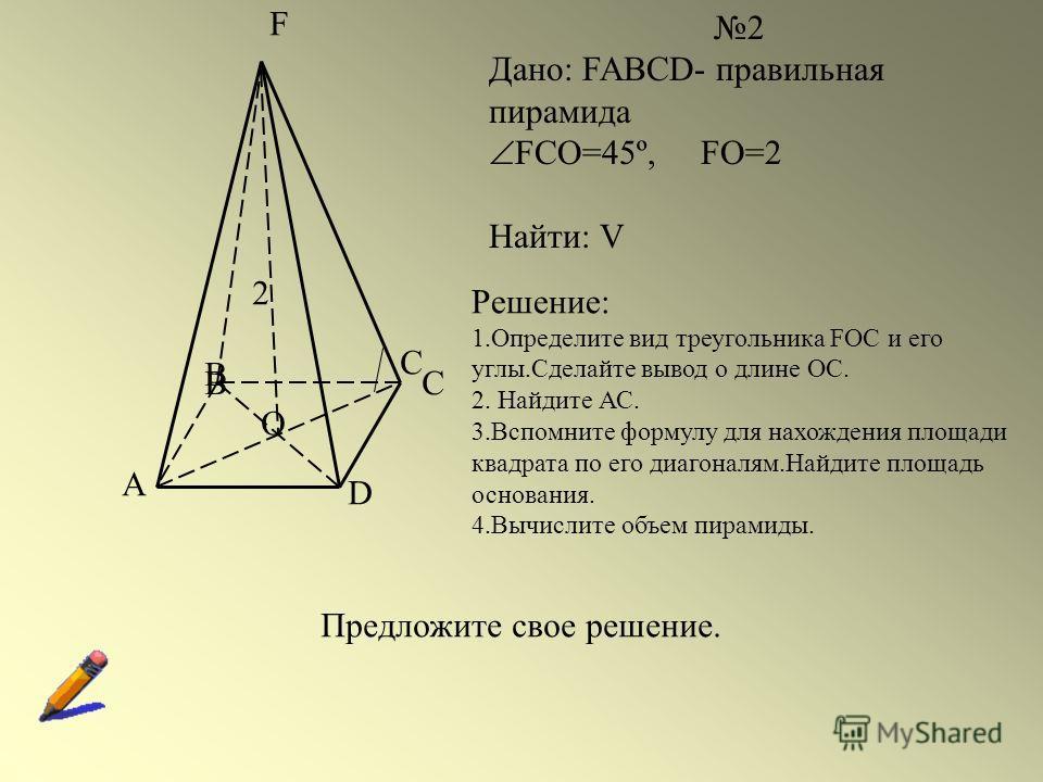 A BC D F O 2 Дано: FABCD- правильная пирамида FCO=45º, FO=2 Найти: V B C 2 Решение: 1.Определите вид треугольника FOC и его углы.Сделайте вывод о длине ОС. 2. Найдите АС. 3.Вспомните формулу для нахождения площади квадрата по его диагоналям.Найдите п