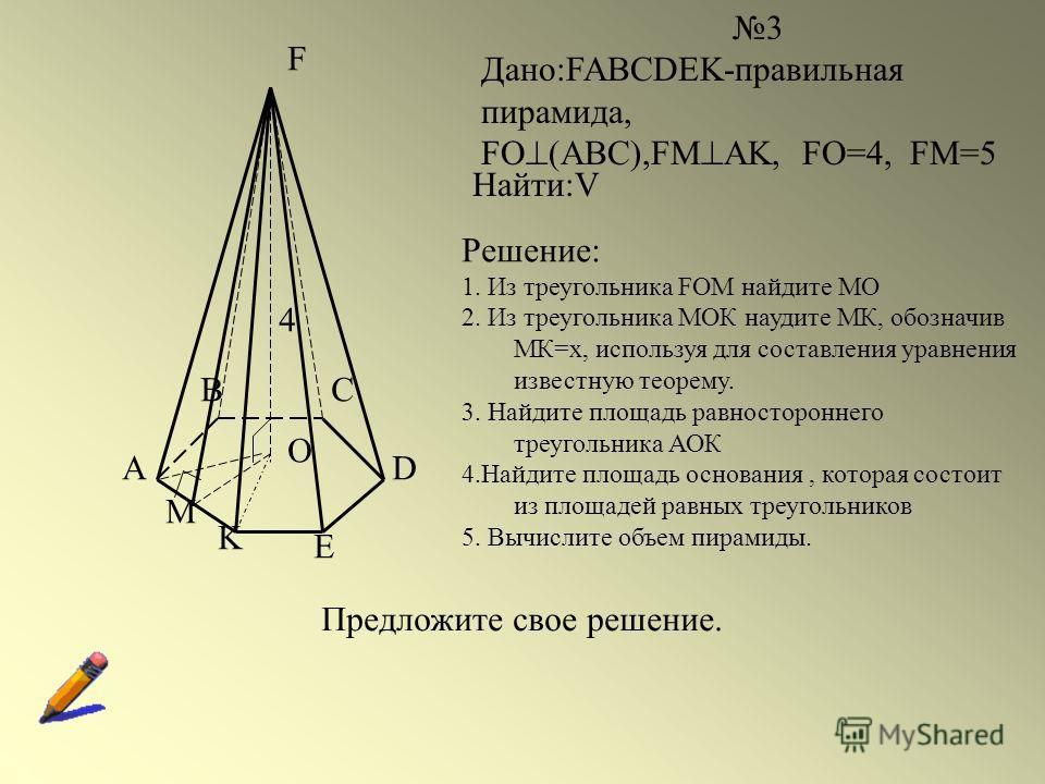A BC D E K F O M 3 Дано:FABCDEK-правильная пирамида, FO (ABC),FМ AK, FO=4, FM=5 Найти:V 4 Решение: 1. Из треугольника FOM найдите МО 2. Из треугольника МОК наудите МК, обозначив МК=х, используя для составления уравнения известную теорему. 3. Найдите